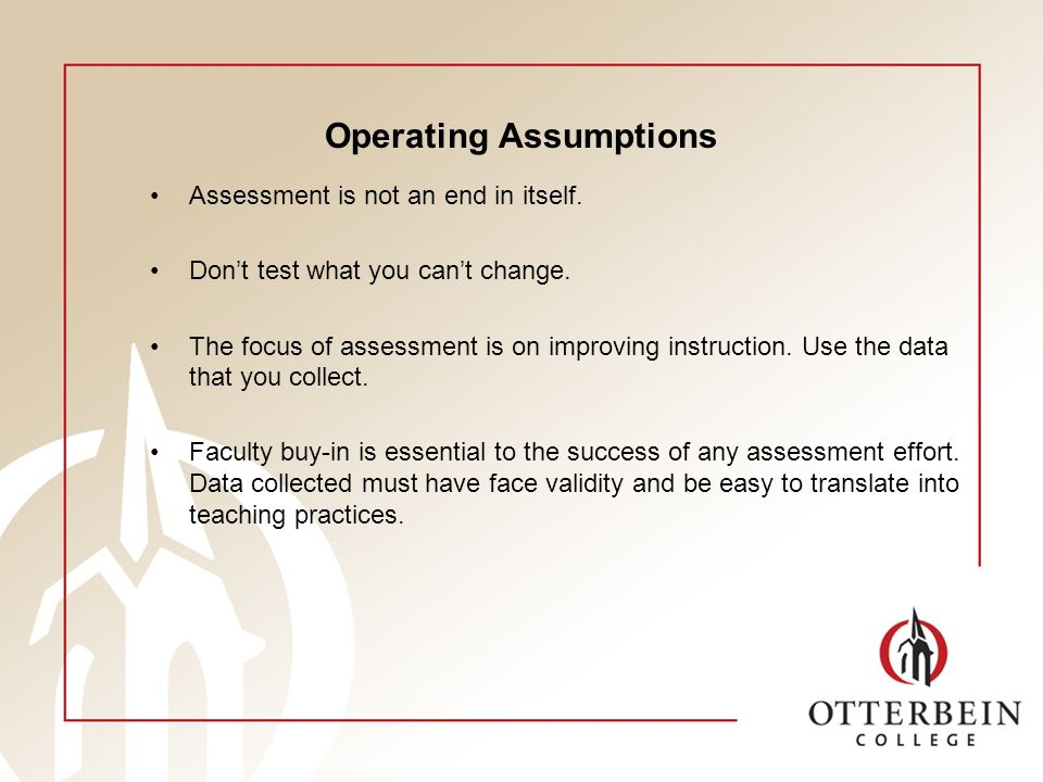 Operating Assumptions Assessment is not an end in itself. Dont test what you cant change. The focus of assessment is on improving instruction. Use the