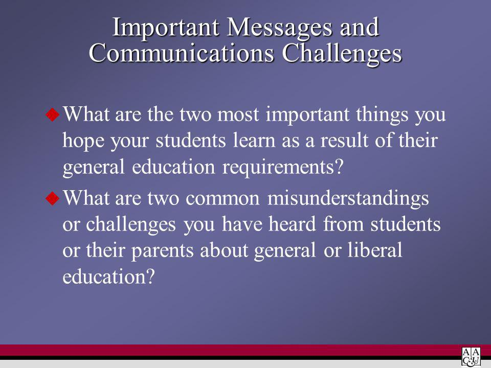 Important Messages and Communications Challenges What are the two most important things you hope your students learn as a result of their general education requirements.