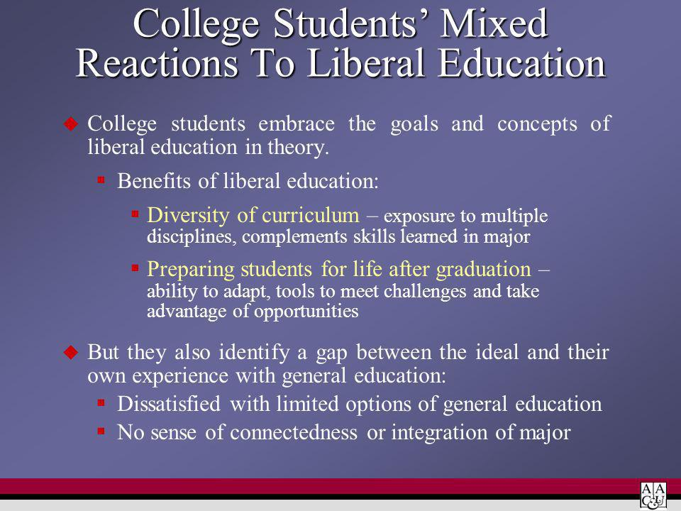 College Students Mixed Reactions To Liberal Education College students embrace the goals and concepts of liberal education in theory. Benefits of libe