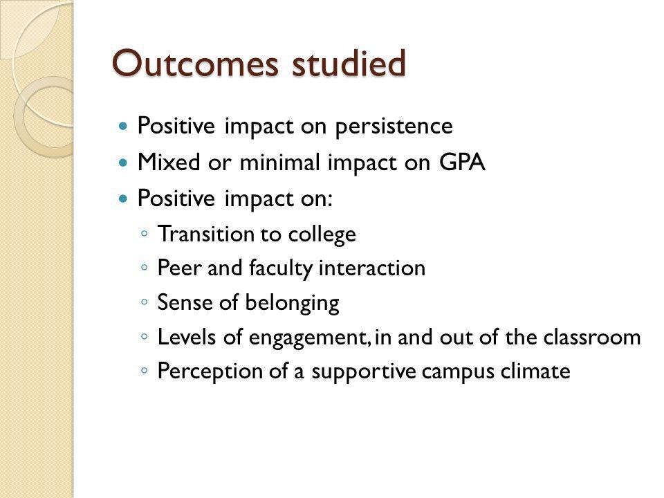 Outcomes studied Positive impact on persistence Mixed or minimal impact on GPA Positive impact on: Transition to college Peer and faculty interaction Sense of belonging Levels of engagement, in and out of the classroom Perception of a supportive campus climate