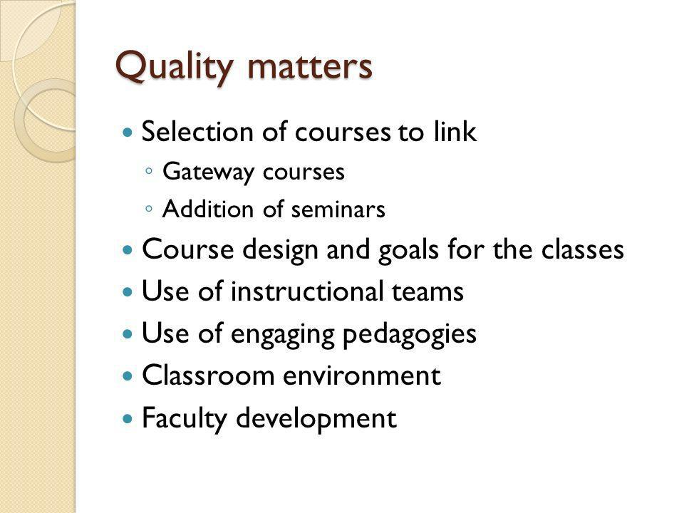 Quality matters Selection of courses to link Gateway courses Addition of seminars Course design and goals for the classes Use of instructional teams Use of engaging pedagogies Classroom environment Faculty development