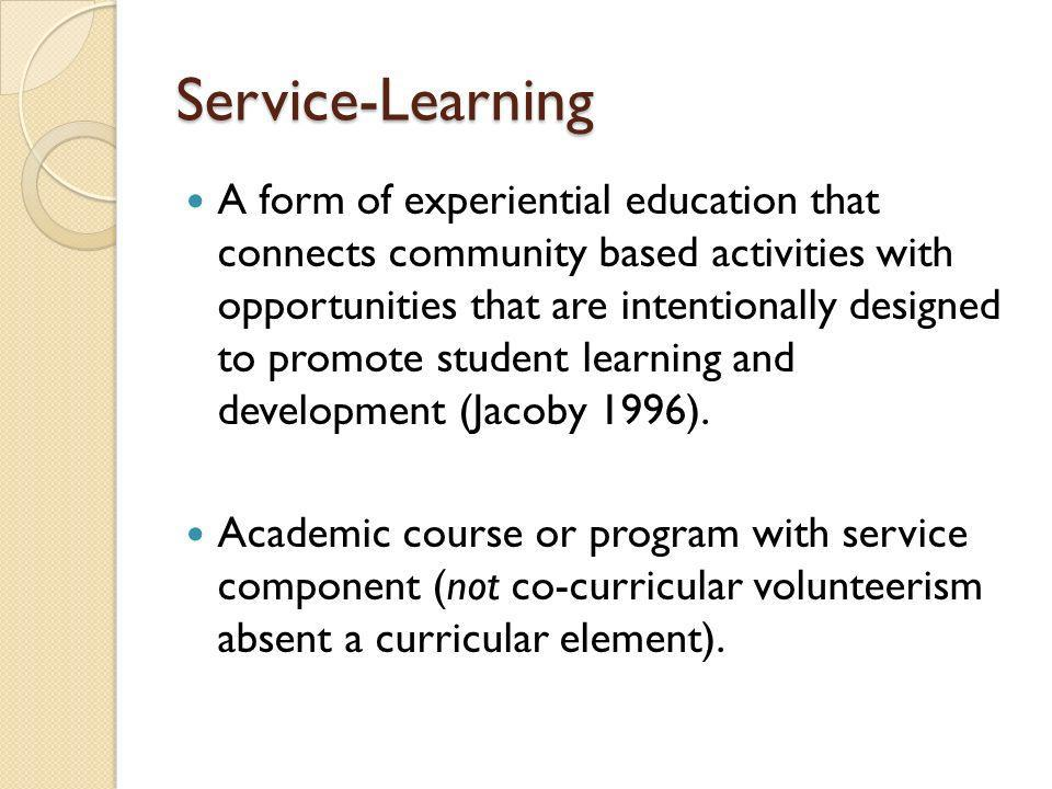 Service-Learning A form of experiential education that connects community based activities with opportunities that are intentionally designed to promote student learning and development (Jacoby 1996).