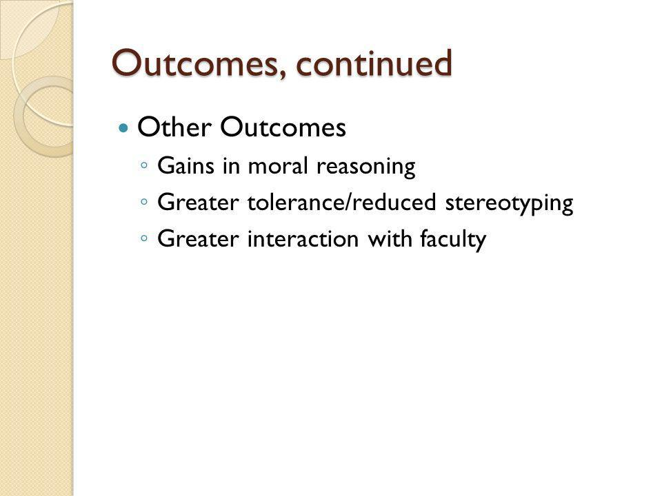 Outcomes, continued Other Outcomes Gains in moral reasoning Greater tolerance/reduced stereotyping Greater interaction with faculty