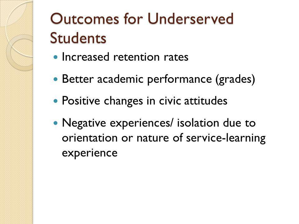 Outcomes for Underserved Students Increased retention rates Better academic performance (grades) Positive changes in civic attitudes Negative experiences/ isolation due to orientation or nature of service-learning experience