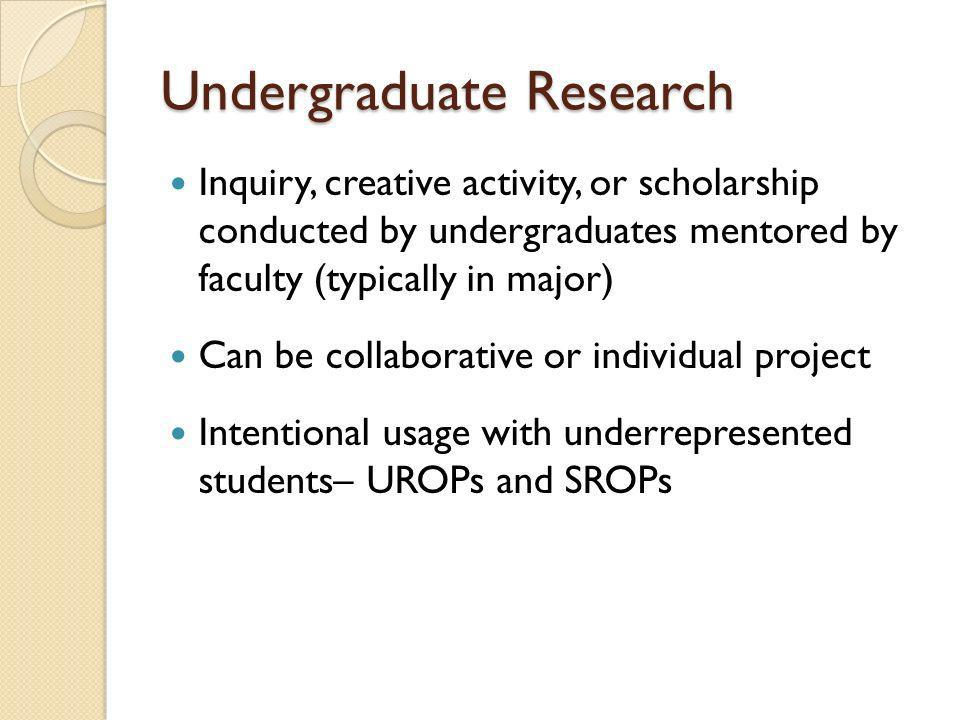 Inquiry, creative activity, or scholarship conducted by undergraduates mentored by faculty (typically in major) Can be collaborative or individual project Intentional usage with underrepresented students– UROPs and SROPs