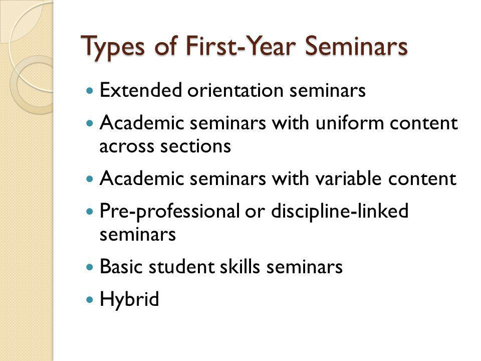 Types of First-Year Seminars Extended orientation seminars Academic seminars with uniform content across sections Academic seminars with variable content Pre-professional or discipline-linked seminars Basic student skills seminars Hybrid