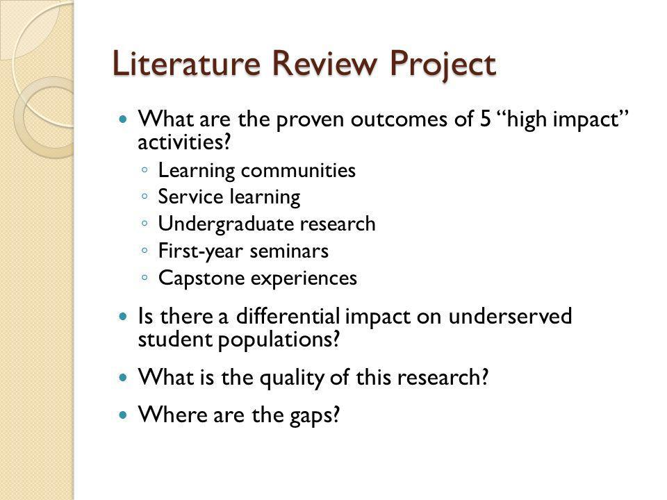 Literature Review Project What are the proven outcomes of 5 high impact activities? Learning communities Service learning Undergraduate research First