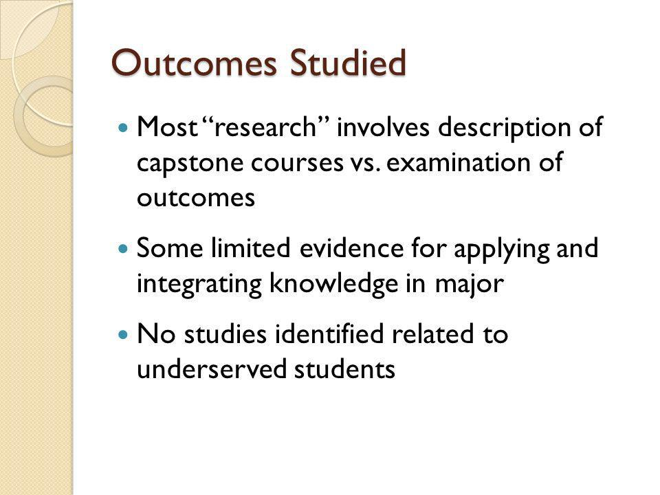Outcomes Studied Most research involves description of capstone courses vs. examination of outcomes Some limited evidence for applying and integrating