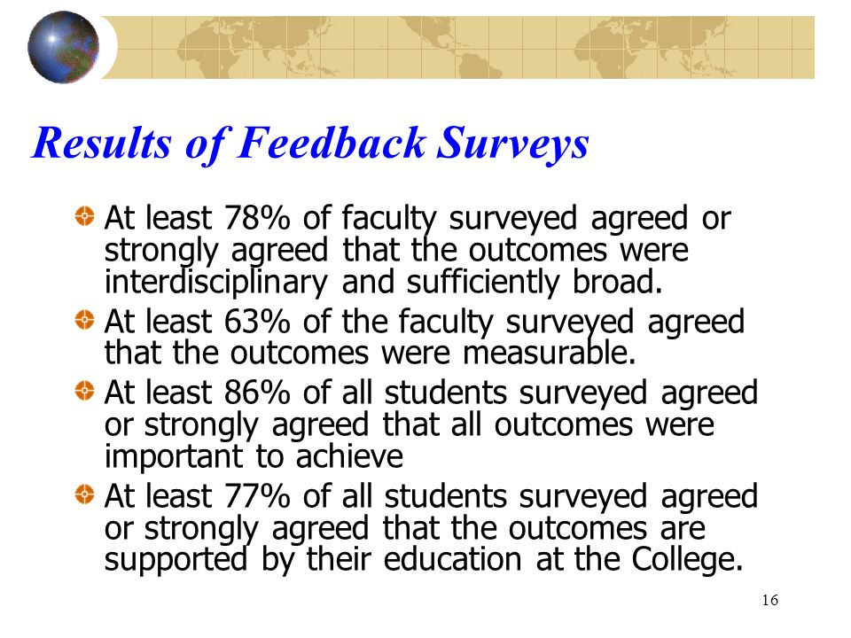 16 Results of Feedback Surveys At least 78% of faculty surveyed agreed or strongly agreed that the outcomes were interdisciplinary and sufficiently broad.