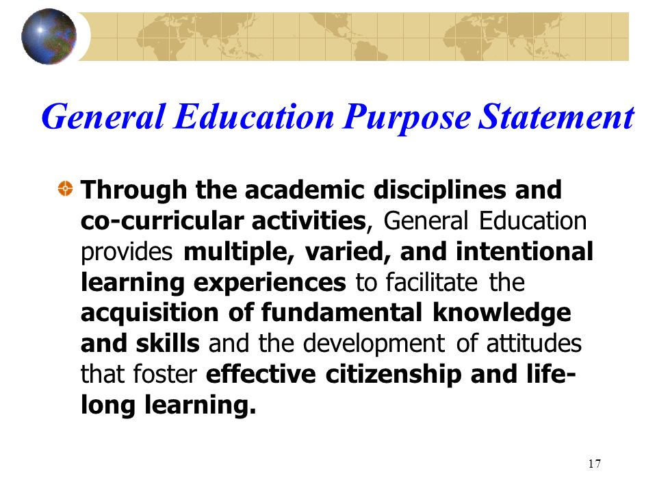 17 General Education Purpose Statement Through the academic disciplines and co-curricular activities, General Education provides multiple, varied, and intentional learning experiences to facilitate the acquisition of fundamental knowledge and skills and the development of attitudes that foster effective citizenship and life- long learning.