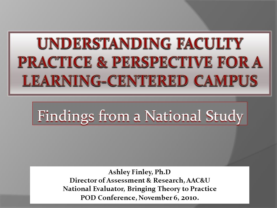 Findings from a National Study Ashley Finley, Ph.D Director of Assessment & Research, AAC&U National Evaluator, Bringing Theory to Practice POD Conference, November 6, 2010.