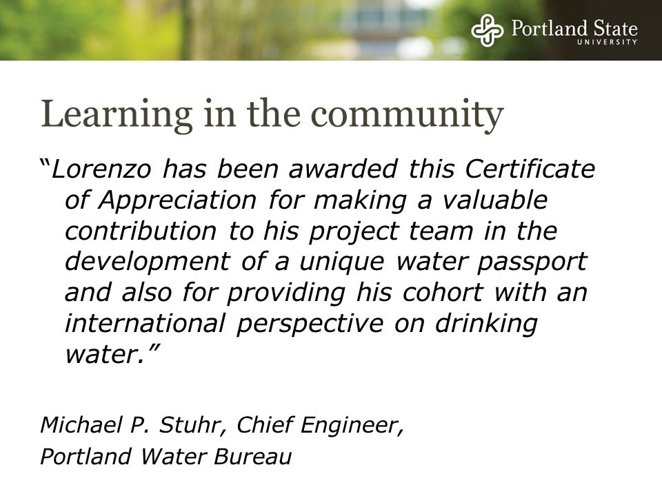 Learning in the community Lorenzo has been awarded this Certificate of Appreciation for making a valuable contribution to his project team in the development of a unique water passport and also for providing his cohort with an international perspective on drinking water.