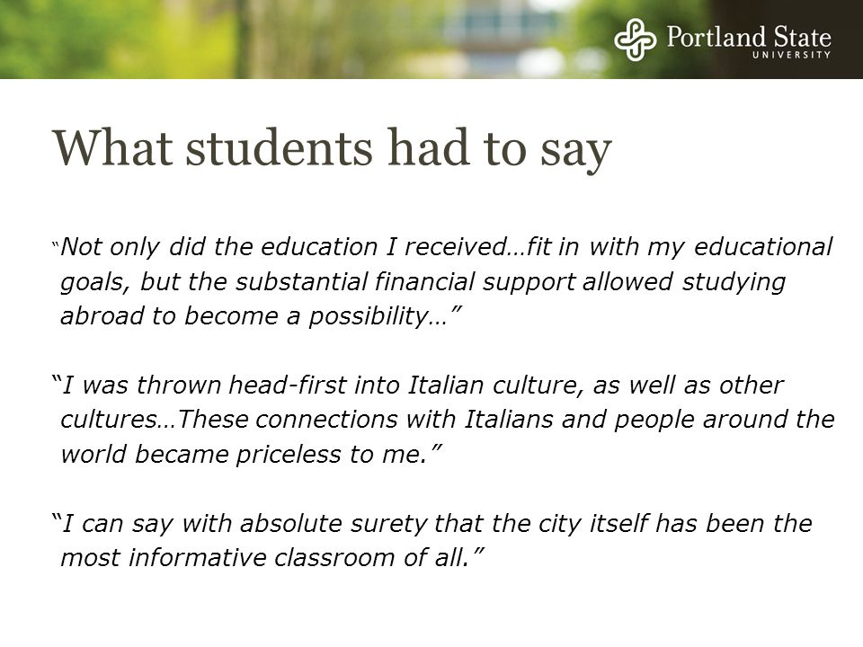 What students had to say Not only did the education I received…fit in with my educational goals, but the substantial financial support allowed studying abroad to become a possibility… I was thrown head-first into Italian culture, as well as other cultures…These connections with Italians and people around the world became priceless to me.