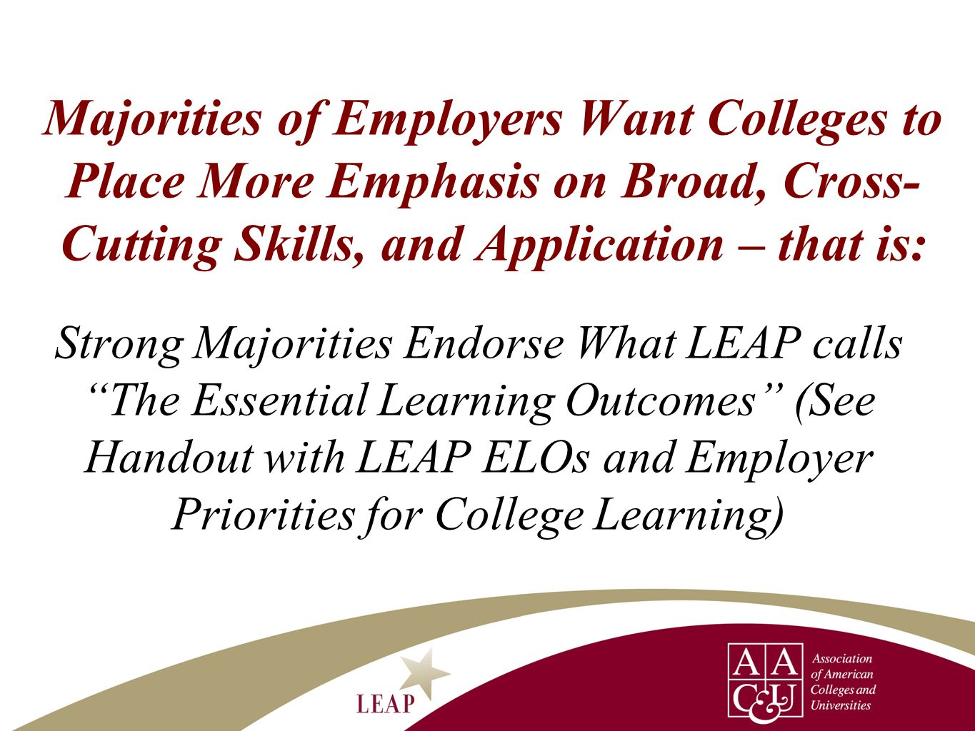 Majorities of Employers Want Colleges to Place More Emphasis on Broad, Cross- Cutting Skills, and Application – that is: Strong Majorities Endorse Wha
