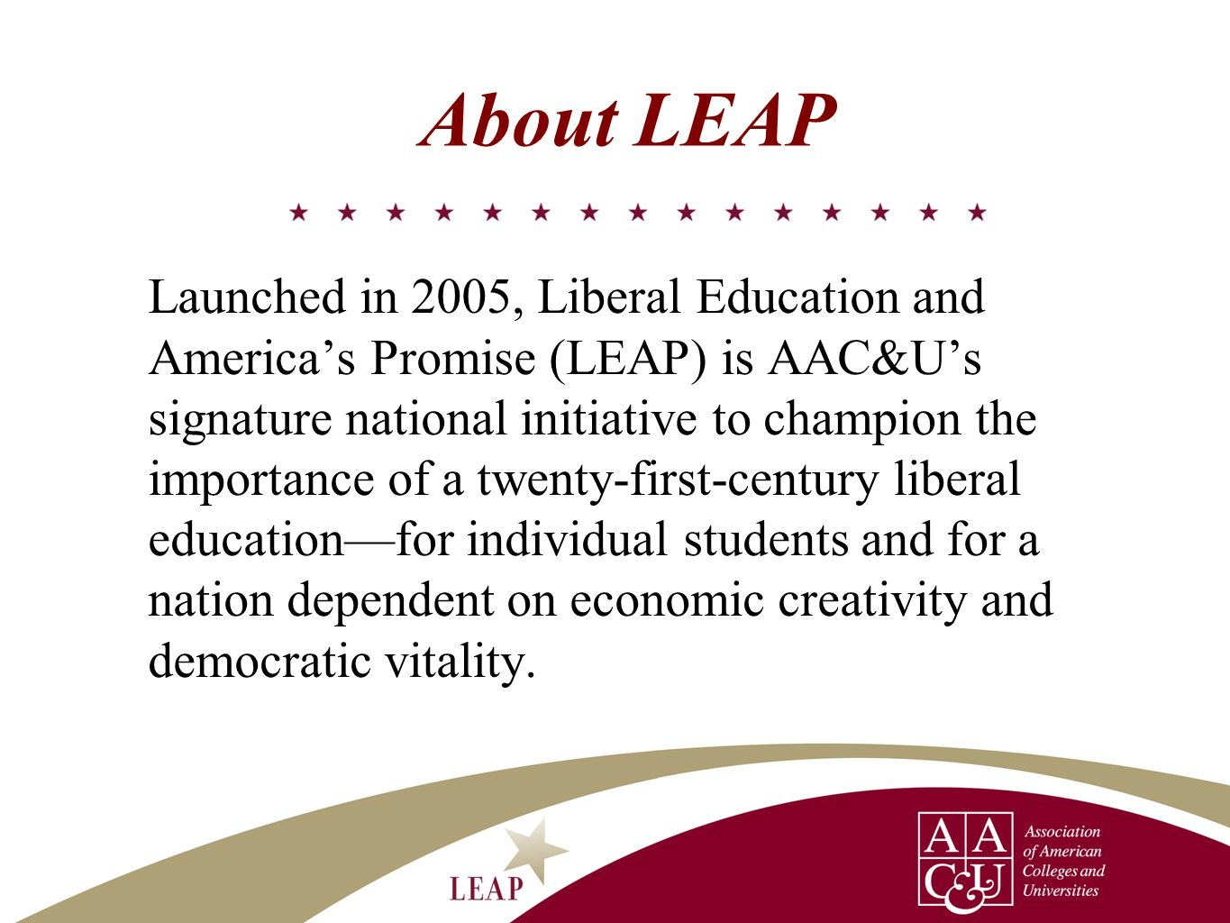 About LEAP Launched in 2005, Liberal Education and Americas Promise (LEAP) is AAC&Us signature national initiative to champion the importance of a twe