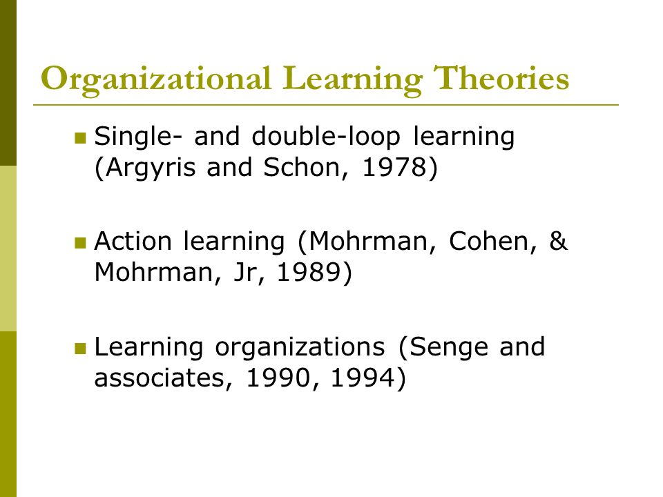 Organizational Learning Theories Single- and double-loop learning (Argyris and Schon, 1978) Action learning (Mohrman, Cohen, & Mohrman, Jr, 1989) Lear
