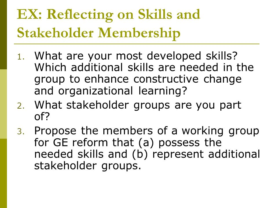 EX: Reflecting on Skills and Stakeholder Membership 1. What are your most developed skills? Which additional skills are needed in the group to enhance