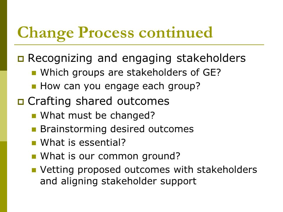 Change Process continued Recognizing and engaging stakeholders Which groups are stakeholders of GE? How can you engage each group? Crafting shared out