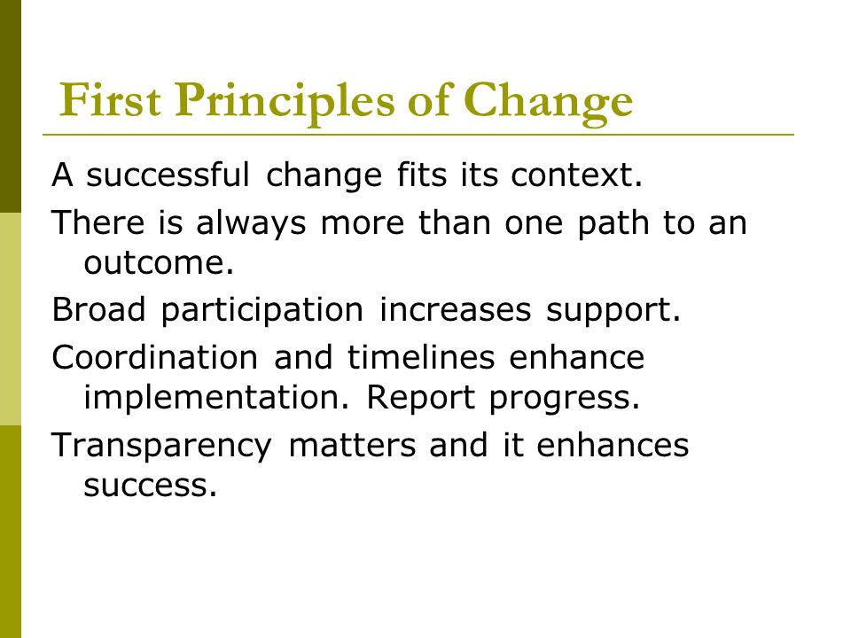 First Principles of Change A successful change fits its context. There is always more than one path to an outcome. Broad participation increases suppo