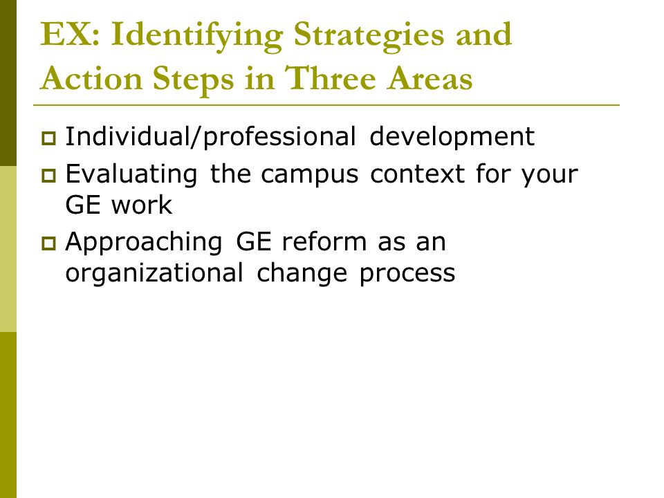 EX: Identifying Strategies and Action Steps in Three Areas Individual/professional development Evaluating the campus context for your GE work Approach