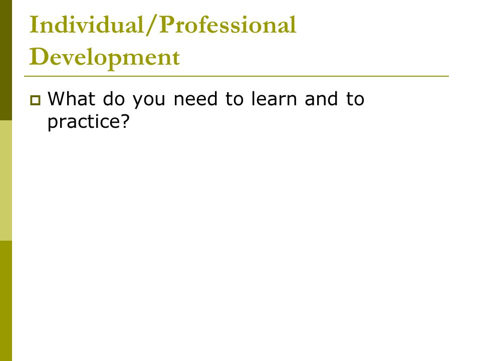 Individual/Professional Development What do you need to learn and to practice?