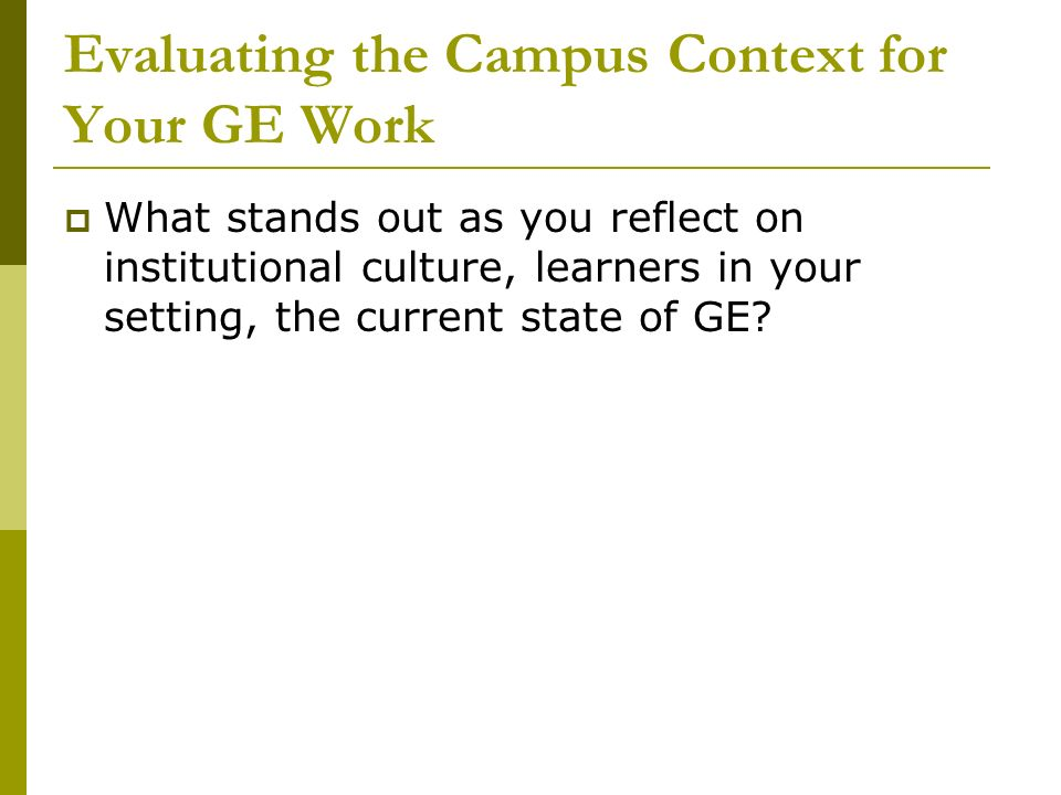 Evaluating the Campus Context for Your GE Work What stands out as you reflect on institutional culture, learners in your setting, the current state of GE?