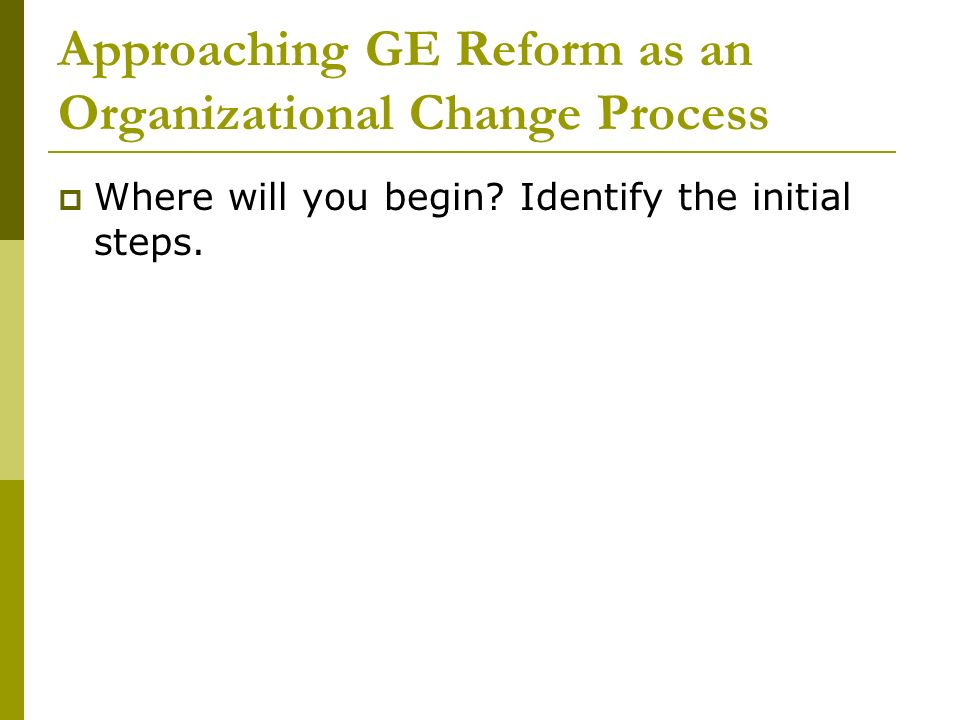 Approaching GE Reform as an Organizational Change Process Where will you begin.