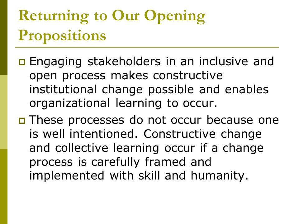 Returning to Our Opening Propositions Engaging stakeholders in an inclusive and open process makes constructive institutional change possible and enables organizational learning to occur.