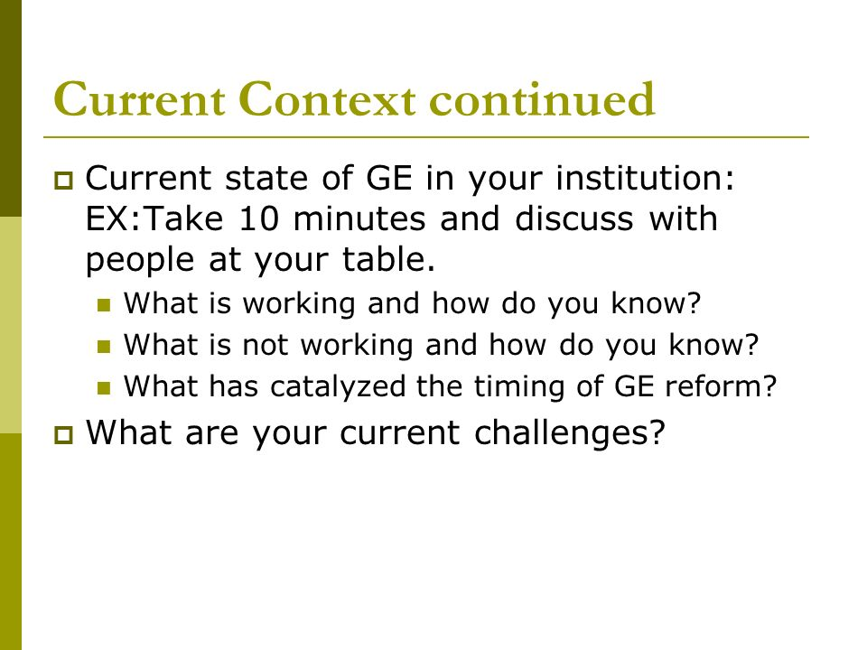 Current Context continued Current state of GE in your institution: EX:Take 10 minutes and discuss with people at your table. What is working and how d