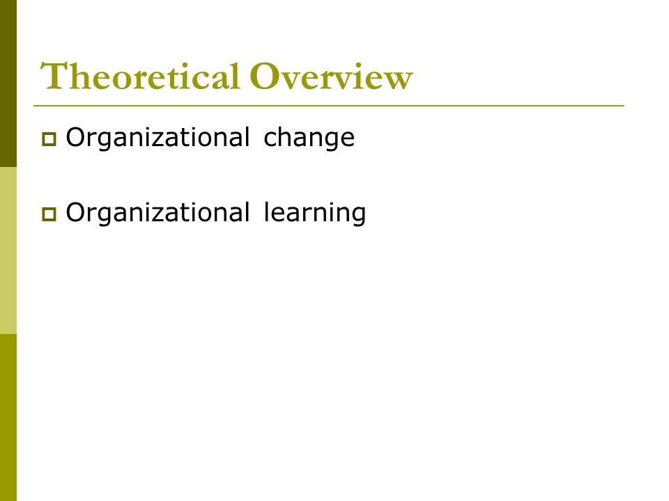Theoretical Overview Organizational change Organizational learning