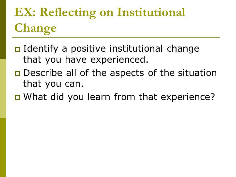 EX: Reflecting on Institutional Change Identify a positive institutional change that you have experienced. Describe all of the aspects of the situatio