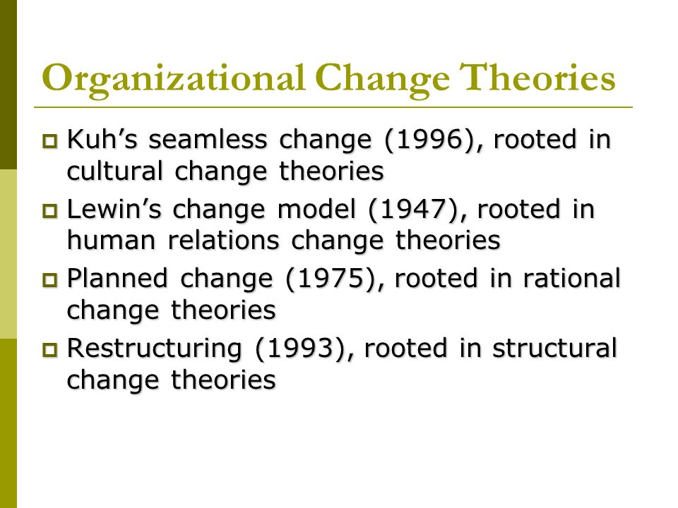 Organizational Change Theories Kuhs seamless change (1996), rooted in cultural change theories Kuhs seamless change (1996), rooted in cultural change theories Lewins change model (1947), rooted in human relations change theories Lewins change model (1947), rooted in human relations change theories Planned change (1975), rooted in rational change theories Planned change (1975), rooted in rational change theories Restructuring (1993), rooted in structural change theories Restructuring (1993), rooted in structural change theories
