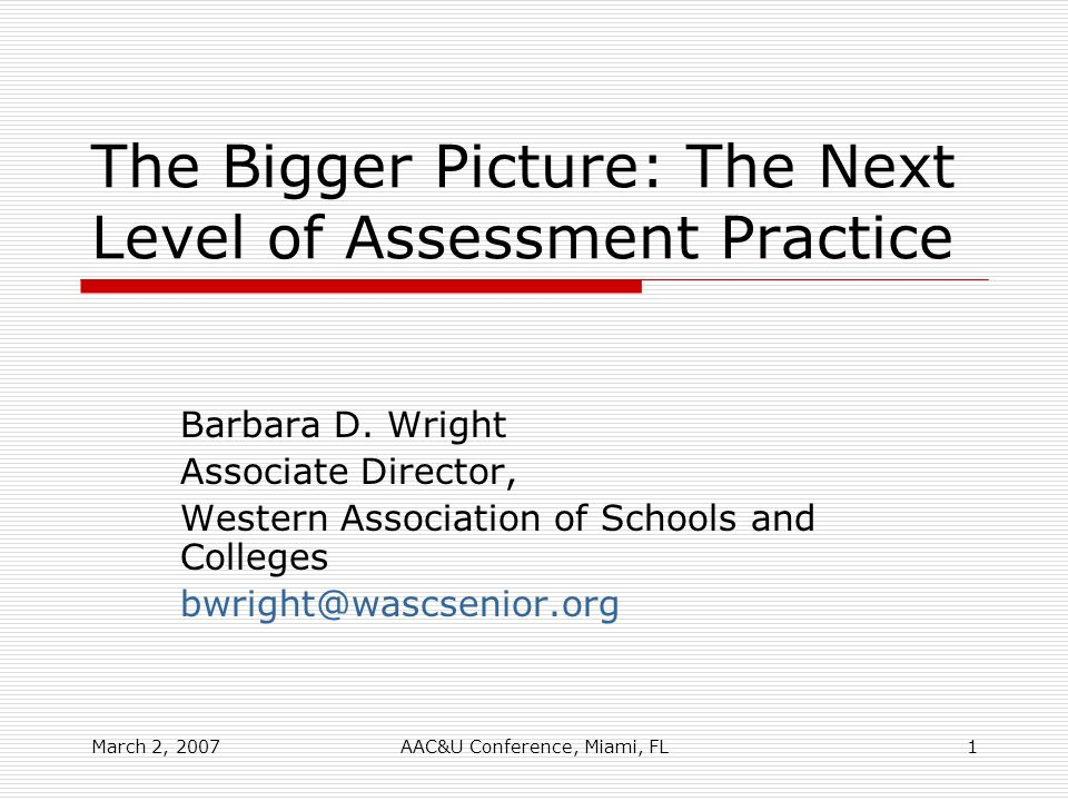 March 2, 2007AAC&U Conference, Miami, FL1 The Bigger Picture: The Next Level of Assessment Practice Barbara D. Wright Associate Director, Western Asso