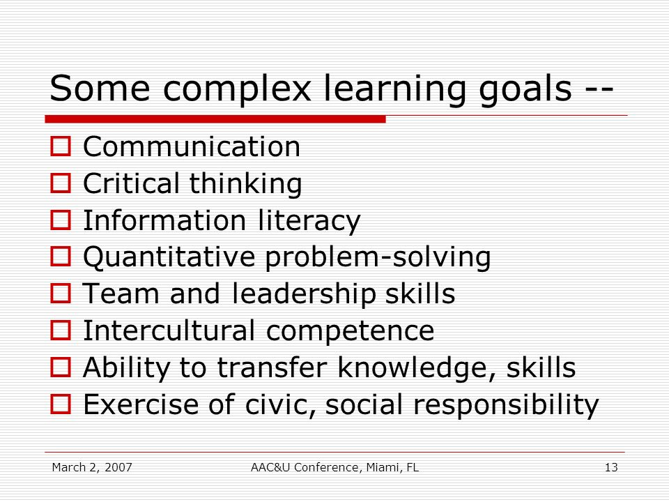 March 2, 2007AAC&U Conference, Miami, FL13 Some complex learning goals -- Communication Critical thinking Information literacy Quantitative problem-so