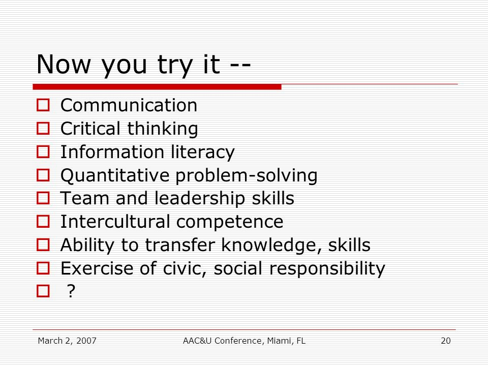 March 2, 2007AAC&U Conference, Miami, FL20 Now you try it -- Communication Critical thinking Information literacy Quantitative problem-solving Team and leadership skills Intercultural competence Ability to transfer knowledge, skills Exercise of civic, social responsibility