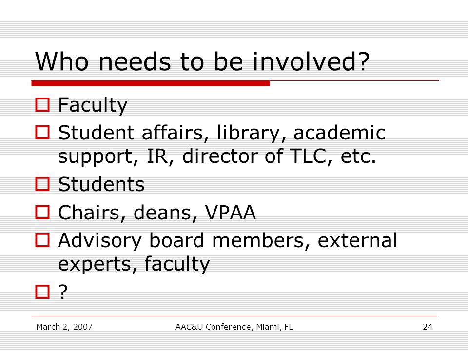 March 2, 2007AAC&U Conference, Miami, FL24 Who needs to be involved? Faculty Student affairs, library, academic support, IR, director of TLC, etc. Stu