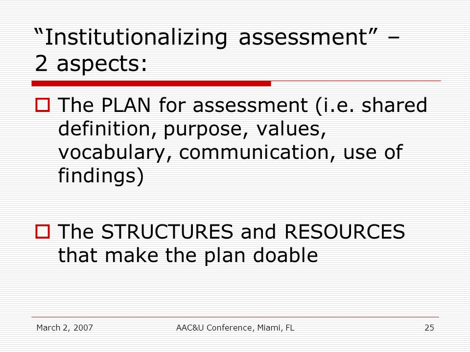 March 2, 2007AAC&U Conference, Miami, FL25 Institutionalizing assessment – 2 aspects: The PLAN for assessment (i.e. shared definition, purpose, values