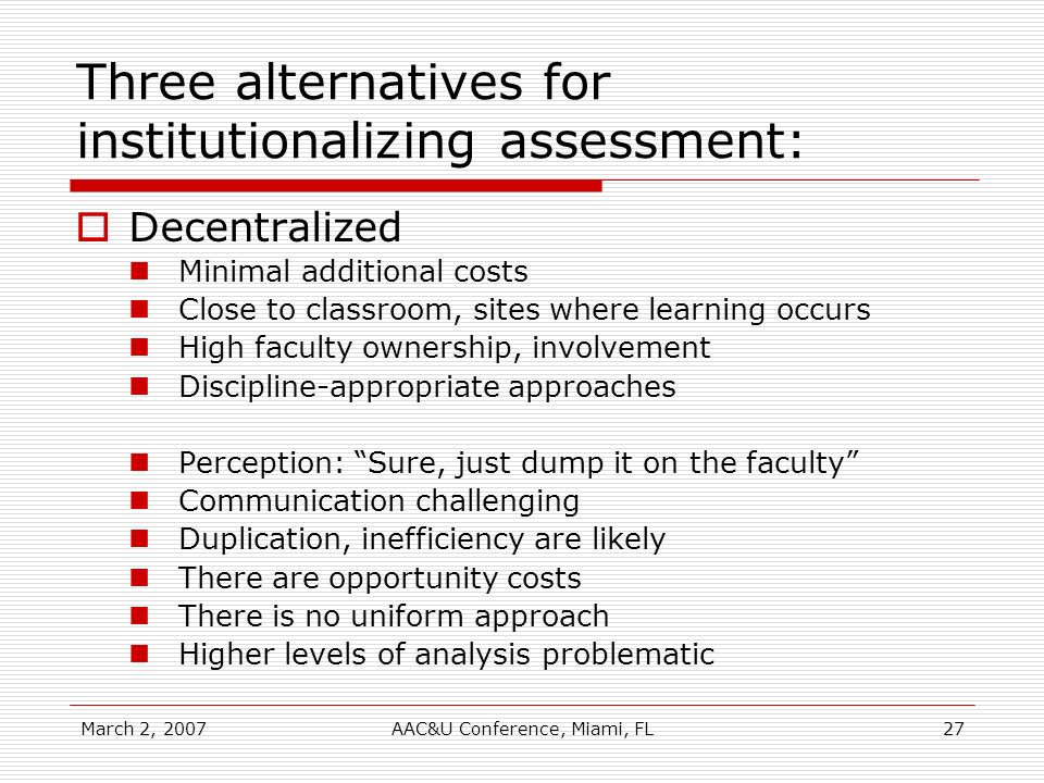 March 2, 2007AAC&U Conference, Miami, FL27 Three alternatives for institutionalizing assessment: Decentralized Minimal additional costs Close to class