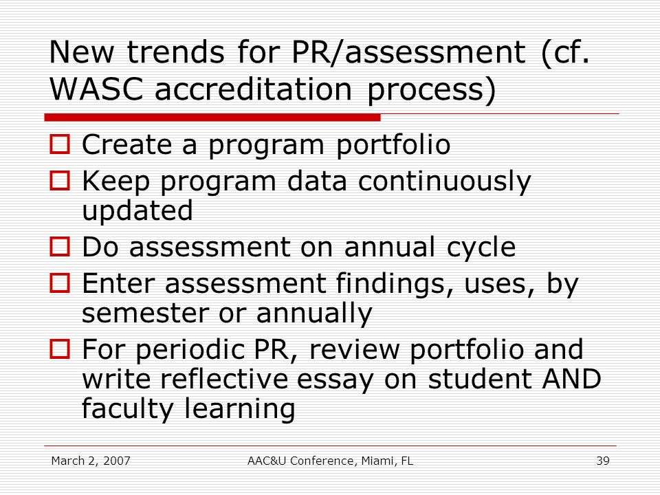 March 2, 2007AAC&U Conference, Miami, FL39 New trends for PR/assessment (cf. WASC accreditation process) Create a program portfolio Keep program data