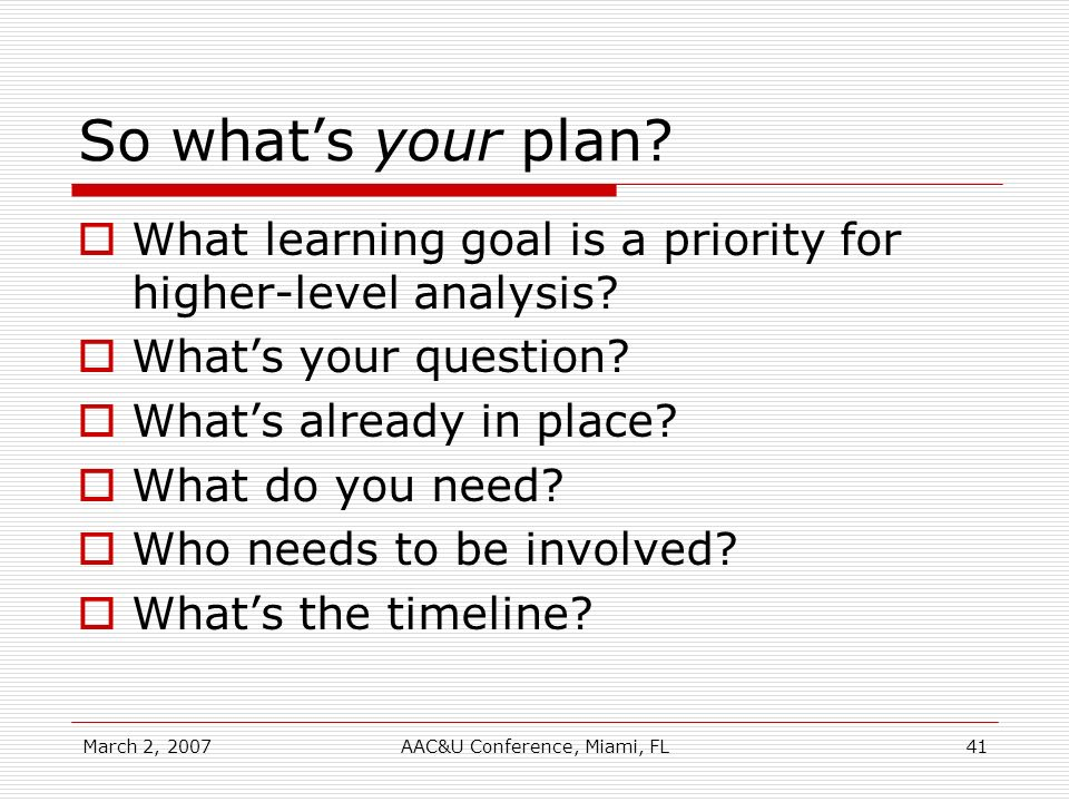 March 2, 2007AAC&U Conference, Miami, FL41 So whats your plan? What learning goal is a priority for higher-level analysis? Whats your question? Whats