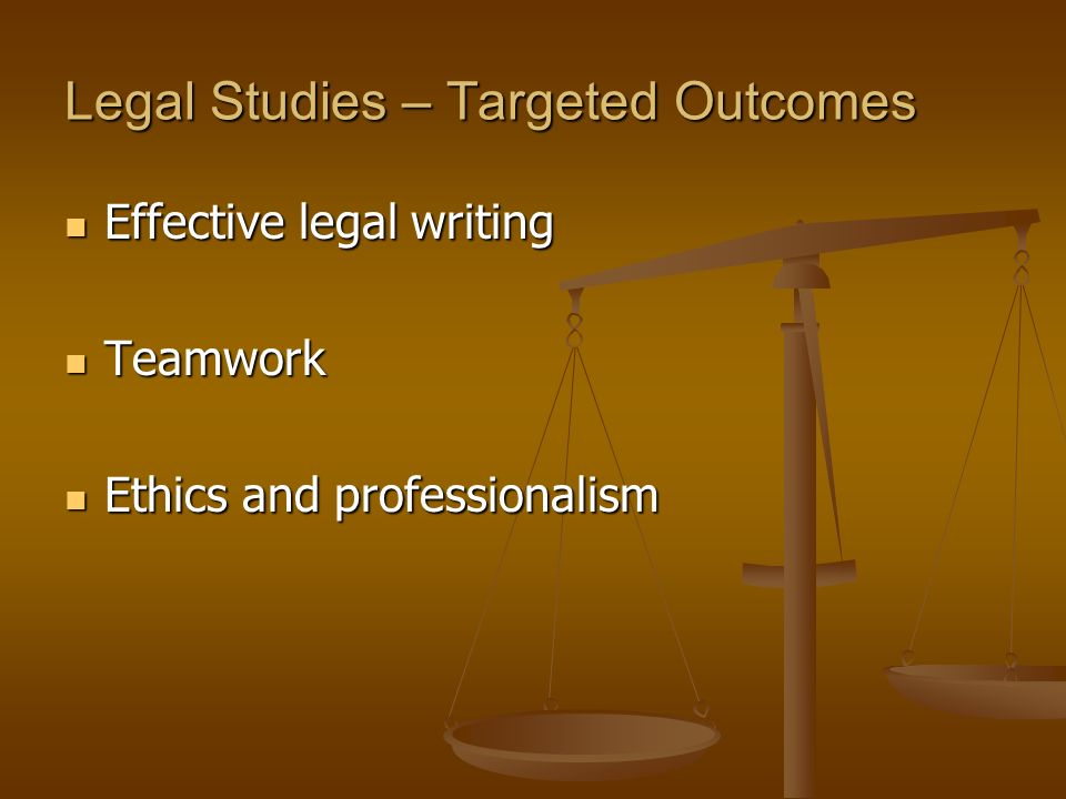 Legal Studies – Targeted Outcomes Effective legal writing Effective legal writing Teamwork Teamwork Ethics and professionalism Ethics and professionalism