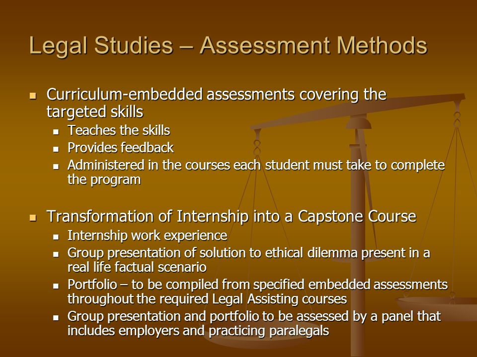 Legal Studies – Assessment Methods Curriculum-embedded assessments covering the targeted skills Curriculum-embedded assessments covering the targeted skills Teaches the skills Teaches the skills Provides feedback Provides feedback Administered in the courses each student must take to complete the program Administered in the courses each student must take to complete the program Transformation of Internship into a Capstone Course Transformation of Internship into a Capstone Course Internship work experience Internship work experience Group presentation of solution to ethical dilemma present in a real life factual scenario Group presentation of solution to ethical dilemma present in a real life factual scenario Portfolio – to be compiled from specified embedded assessments throughout the required Legal Assisting courses Portfolio – to be compiled from specified embedded assessments throughout the required Legal Assisting courses Group presentation and portfolio to be assessed by a panel that includes employers and practicing paralegals Group presentation and portfolio to be assessed by a panel that includes employers and practicing paralegals