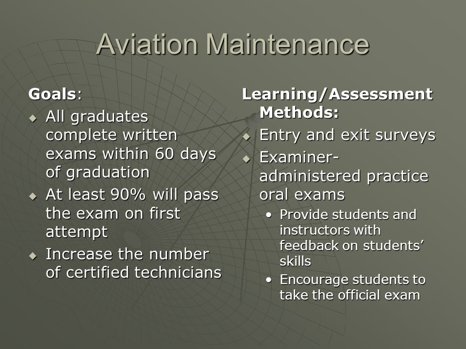 Aviation Maintenance Goals: All graduates complete written exams within 60 days of graduation All graduates complete written exams within 60 days of graduation At least 90% will pass the exam on first attempt At least 90% will pass the exam on first attempt Increase the number of certified technicians Increase the number of certified technicians Learning/Assessment Methods: Entry and exit surveys Entry and exit surveys Examiner- administered practice oral exams Examiner- administered practice oral exams Provide students and instructors with feedback on students skills Encourage students to take the official exam