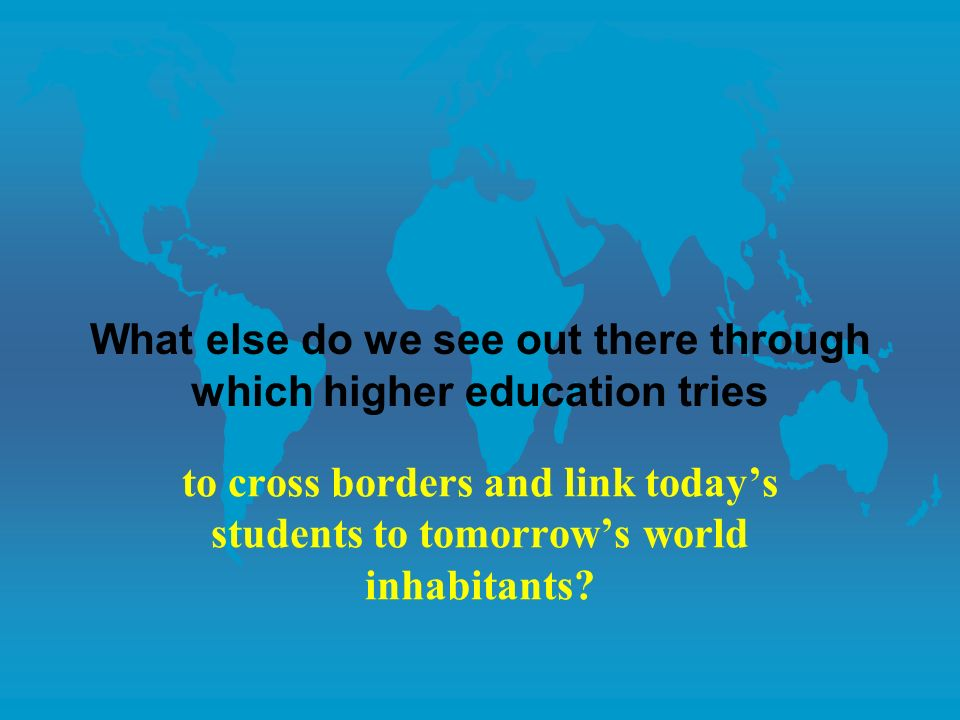 What else do we see out there through which higher education tries to cross borders and link todays students to tomorrows world inhabitants