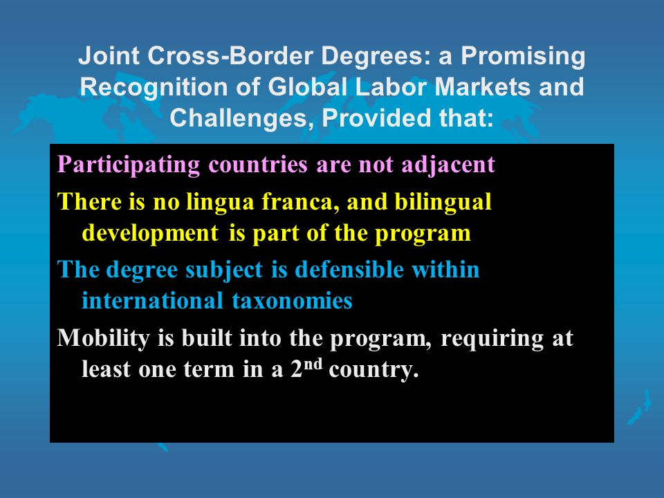 Joint Cross-Border Degrees: a Promising Recognition of Global Labor Markets and Challenges, Provided that: Participating countries are not adjacent There is no lingua franca, and bilingual development is part of the program The degree subject is defensible within international taxonomies Mobility is built into the program, requiring at least one term in a 2 nd country.