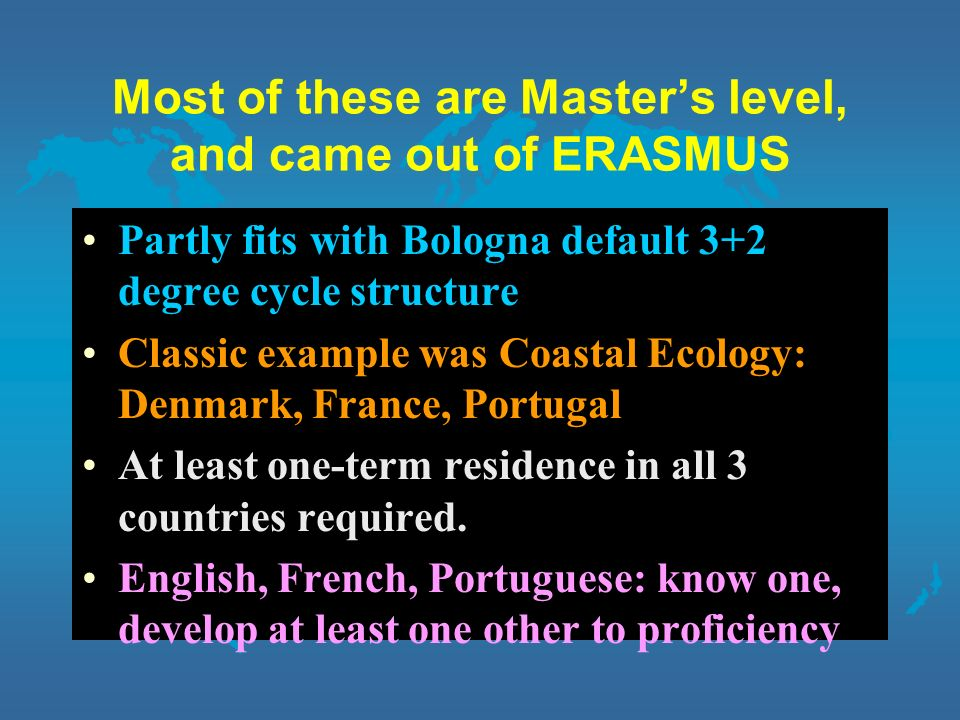 Most of these are Masters level, and came out of ERASMUS Partly fits with Bologna default 3+2 degree cycle structure Classic example was Coastal Ecology: Denmark, France, Portugal At least one-term residence in all 3 countries required.