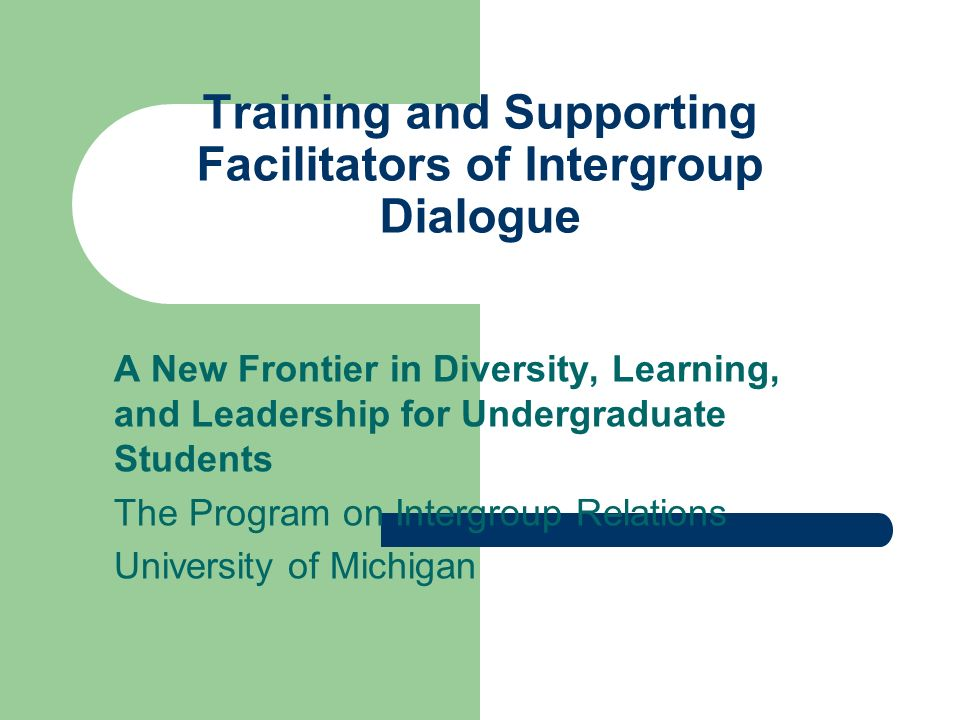 Training and Supporting Facilitators of Intergroup Dialogue A New Frontier in Diversity, Learning, and Leadership for Undergraduate Students The Program on Intergroup Relations University of Michigan