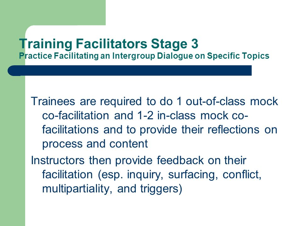 Training Facilitators Stage 3 Practice Facilitating an Intergroup Dialogue on Specific Topics Trainees are required to do 1 out-of-class mock co-facilitation and 1-2 in-class mock co- facilitations and to provide their reflections on process and content Instructors then provide feedback on their facilitation (esp.