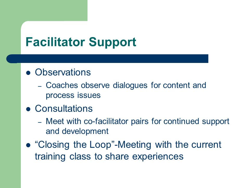 Facilitator Support Observations – Coaches observe dialogues for content and process issues Consultations – Meet with co-facilitator pairs for continued support and development Closing the Loop-Meeting with the current training class to share experiences