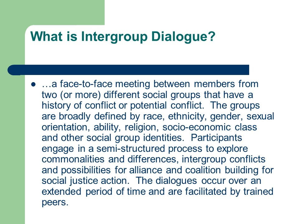 Intergroup Dialogue Philosophy Based on social groups with a history of conflict Target/Agent group status (power & privilege) Balanced representation of groups Recognizing conflict as part of the process Four-Stage Model (time & reflection)